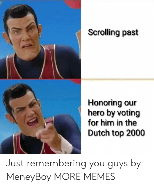 Dank, Memes, and Target: Scrolling past  Honoring our  hero by voting  for him in the  Dutch top 2000 Just remembering you guys by MeneyBoy MORE MEMES