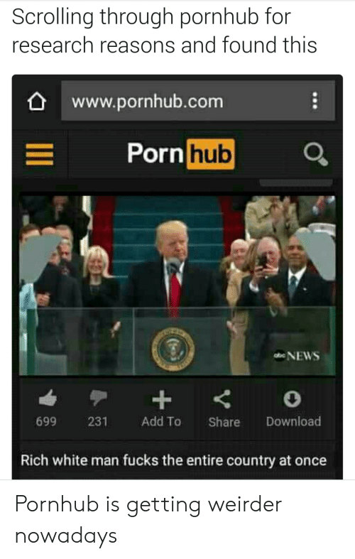 Porn Hub, Pornhub, and Porn: Scrolling through pornhub for  research reasons and found this  www.pornhub.com  Porn hub  699 231 Add To Share Download  Rich white man fucks the entire country at once Pornhub is getting weirder nowadays