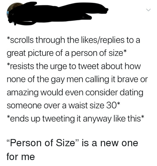 """Dating, Tumblr, and Brave: *scrolls through the likes/replies to a  great picture of a person of size*  resists the urge to tweet about how  none of the gay men calling it brave or  amazing would even consider dating  someone over a waist size 30*  ends up tweeting it anyway like this* """"Person of Size"""" is a new one for me"""