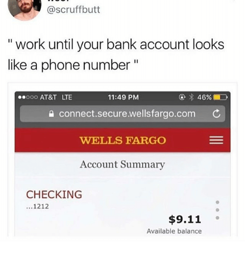 "9/11, Funny, and Phone: @scruffbutt  "" work until your bank account looks  like a phone number""  ooo AT&T LTE  11:49 PM  습 connect.secure.wellsfarao.com ¢  WELLS FARGO  Account Summary  CHECKING  ...1212  $9.11 。  Available balance"