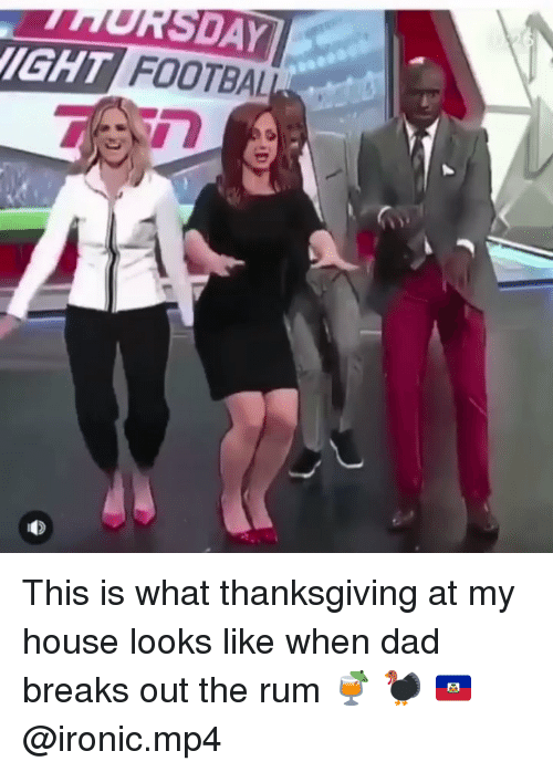 Dad, Ironic, and Memes: SDAY  IGHT FOOTBAL This is what thanksgiving at my house looks like when dad breaks out the rum 🍹 🦃 🇭🇹 @ironic.mp4