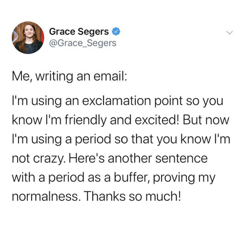 Crazy, Period, and Email: Se  Grace Segers  @Grace_Segers  Me, writing an email:  I'm using an exclamation point so you  know I'm friendly and excited! But no  I'm using a period so that you know I'm  not crazy. Here's another sentence  with a period as a buffer, proving my  normalness. Thanks so much!