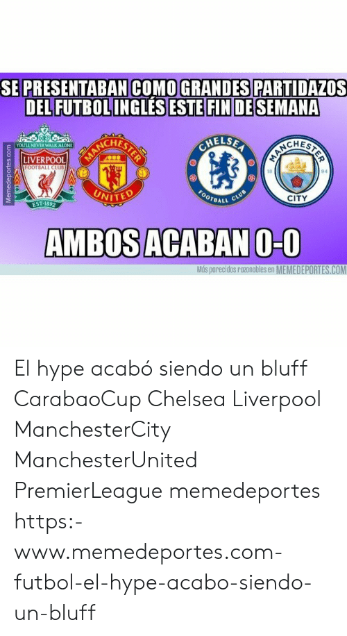 Being Alone, Chelsea, and Club: SE  PRESENTABAN COMO GRANDES PARTIDAZOS  DEL FUTBOL INGLESESTEFINİDESEMANA  CHES  HELSE  CHEST  YOULL NEVER WALK ALONE  LIVERPOOL  FOOTBALL CLUB  18  94  VITED  CITY  EST-189  AMBOS ACABAN O-O  Más parecidos razonables en MEMEDEPORTES.COM El hype acabó siendo un bluff CarabaoCup Chelsea Liverpool ManchesterCity ManchesterUnited PremierLeague memedeportes https:-www.memedeportes.com-futbol-el-hype-acabo-siendo-un-bluff