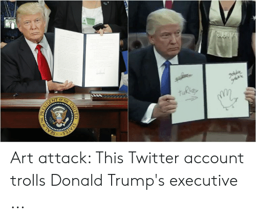 Twitter, Art, and Tes: SEA  TES Art attack: This Twitter account trolls Donald Trump's executive ...