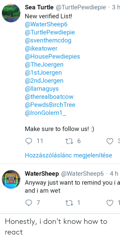 How To, Tree, and Turtle: Sea Turtle @TurtlePewdiepie 3 h  New verified List!  @WaterSheep6  @TurtlePewdiepie  @Sventhemcdog  @ikeatower  @HousePewdiepies  @The Joergen  @1stJoergen  @2ndJoergen  @llamaguys  @therealboatcow  @PewdsBirch Tree  @lronGolem1  Make sure to follow us!:)  11  t 6  C3  Hozzászóláslánc megjelenítése  WaterSheep @WaterSheep6 4 h  Anyway just want to remind you ia  and i am wet  7  t 1 Honestly, i don't know how to react