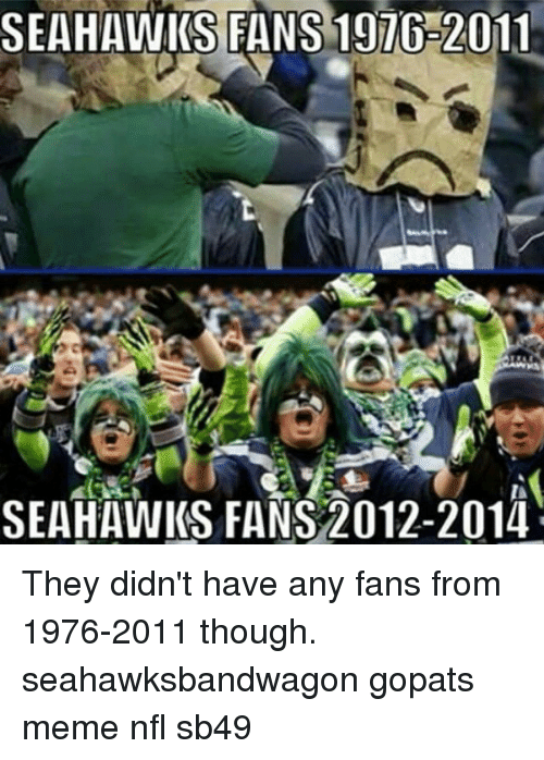 Meme, Memes, and Nfl: SEAHAWKS FANS 197G-2011  SEAHAWKS FANS 2012-2014 They didn't have any fans from 1976-2011 though. seahawksbandwagon gopats meme nfl sb49