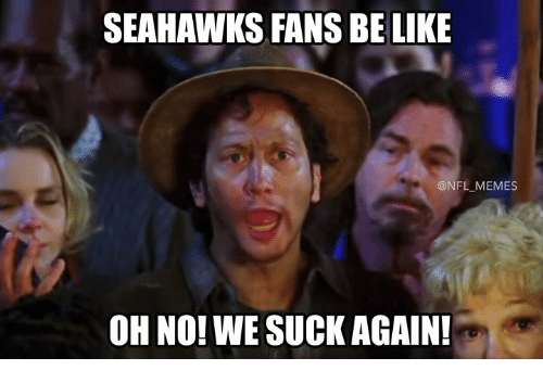 Be Like, Memes, and Nfl: SEAHAWKS FANS BE LIKE  @NFL MEMES  OH NO! WE SUCK AGAIN!