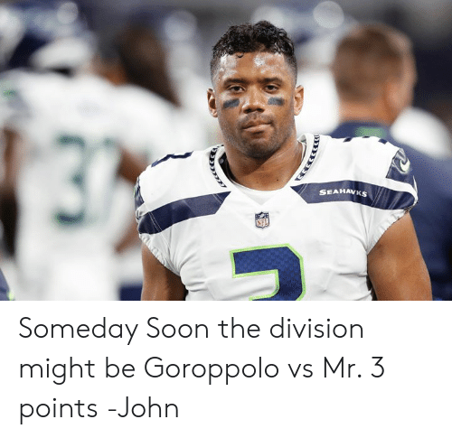 Memes, Soon..., and The Division: SEAHAWKS Someday Soon the division might be Goroppolo vs Mr. 3 points  -John