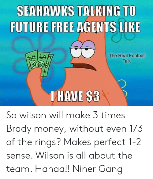 Future, Memes, and Money: SEAHAWKS TALKING TO  FUTURE FREE AGENTS LIKE  The Real Footbal  Talk  UHAVE $3 So wilson will make 3 times Brady money, without even 1/3 of the rings? Makes perfect 1-2 sense. Wilson is all about the team. Hahaa!! Niner Gang