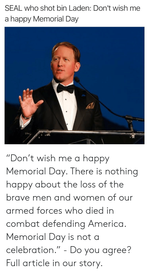 """America, Memes, and Brave: SEAL who shot bin Laden: Don't wish me  a happy Memorial Day """"Don't wish me a happy Memorial Day. There is nothing happy about the loss of the brave men and women of our armed forces who died in combat defending America. Memorial Day is not a celebration."""" - Do you agree? Full article in our story."""