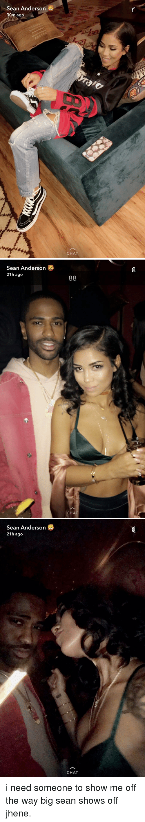 Big Sean, Chat, and Girl Memes: Sean Anderson  30m ago  CHAT   Sean Anderson  21h ago  88  CHAT   Sean Anderson  21h ago  CHAT i need someone to show me off the way big sean shows off jhene.