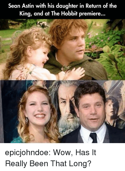 Tumblr, Wow, and Blog: Sean Astin with his daughter in Return of the  King, and at The Hobbit premiere... epicjohndoe:  Wow, Has It Really Been That Long?