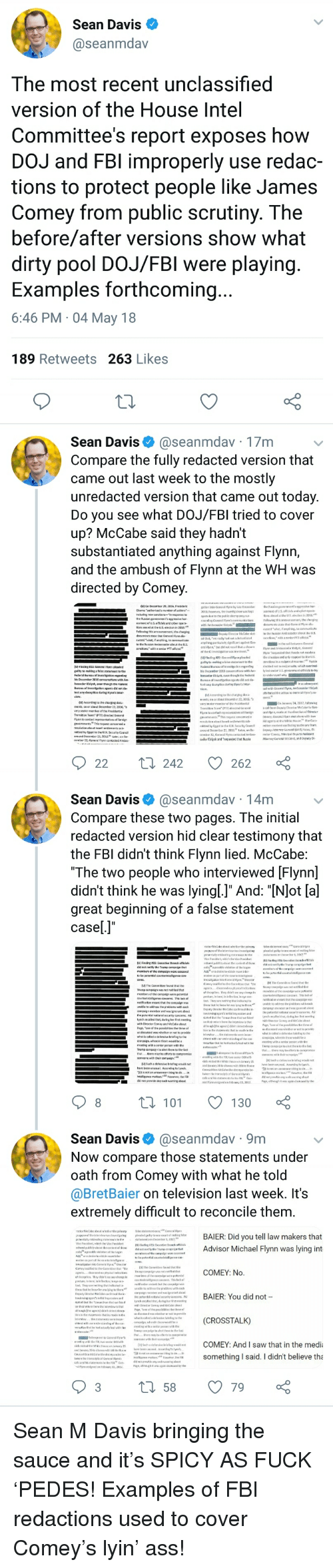 "Ass, Fbi, and Saw: Sean Davis  @seanmdav  The most recent unclassified  version of the House Intel  Committee's report exposes how  DOJ and FBl improperly use redac-  tions to protect people like James  Comey from public scrutiny. The  before/after versions show what  dirty pool DOJ/FBl were playing  Examples forthcoming  6:46 PM 04 May 18  189 Retweets 263 Likes  Sean Davis@seanmdav 17m  Compare the fully redacted version that  came out last week to the mostly  unredacted version that came out today  Do you see what DOJ/FBI tried to cover  up? McCabe said they hadn't  substantiated anything against Flynn,  and the ambush of Flynn at the WH was  directed by Comey  242  262  Sean Davis @seanmdav 14mv  Compare these two pages. The initial  redacted version hid clear testimony that  the FBl didn't think Flynn lied. McCabe  ""The two people who interviewed [Flynn]  didn't think he was lyingl.]"" And: ""[NJot [a]  great beginning of a false statement  casel.]""  ta 101 130  Sean Davisaseanmdav 9m  Now compare those statements under  oath from Comey with what he told  @BretBaier on television last week. It's  extremely difficult to reconcile them  BAIER: Did you tell law makers that  Advisor Michael Flynn was lying int  COMEY: No.  BAIER: You did not  (CROSSTALK)  COMEY: And I saw that in the media  something I said. I didn't believe tha"