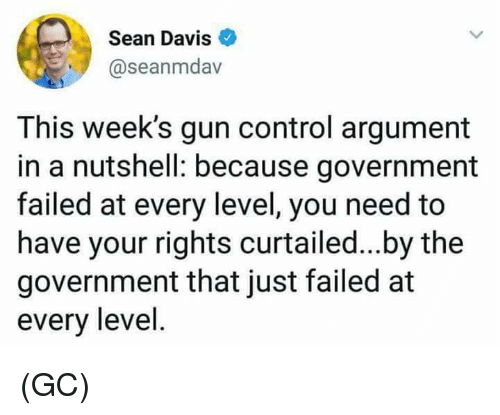 Memes, Control, and Government: Sean Davis  @seanmdav  This week's gun control argument  in a nutshell: because government  failed at every level, you need to  have your rights curtailed...by the  government that just failed at  every level (GC)