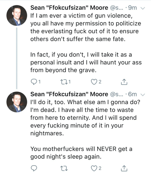 "Ass, Fucking, and Ensure: Sean ""Ffokcufsizan"" Moore @s... 9m  If I am ever a victim of gun violence,  you all have my permission to politicize  the everlasting fuck out of it to ensure  others don't suffer the samne fate  In fact, if you don't, I will take it as a  personal insult and I will haunt your ass  from beyond the grave  2  Sean ""Ffokcufsizan"" Moore @s....6m  I'll do it, too. What else am I gonna do?  I'm dead. I have all the time to waste  from here to eternity. And I will spend  every fucking minute of it in your  nightmares  You motherfuckers will NEVER geta  good night's sleep again  2"