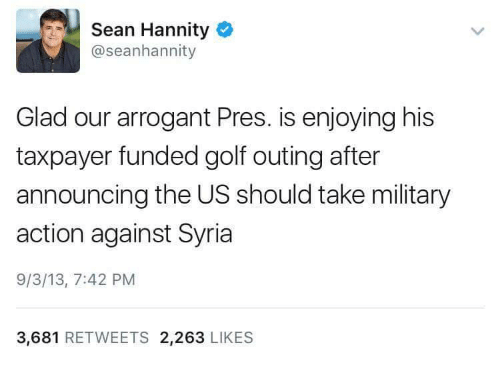 Politics, Arrogant, and Golf: Sean Hannity  @seanhannity  Glad our arrogant Pres. is enjoying his  taxpayer funded golf outing after  announcing the US should take military  action against Syria  9/3/13, 7:42 PM  3,681  RETWEETS 2,263  LIKES