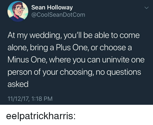 Being Alone, Target, and Tumblr: Sean Holloway  @CoolSeanDotCom  At my wedding, you'll be able to come  alone, bring a Plus One, or choose a  Minus One, where you can uninvite one  person of your choosing, no questions  asked  11/12/17, 1:18 PM eelpatrickharris: