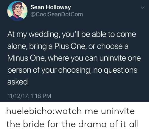 Being Alone, Target, and Tumblr: Sean Holloway  @CoolSeanDotCom  At my wedding, you'll be able to come  alone, bring a Plus One, or choose a  Minus One, where you can uninvite one  person of your choosing, no questions  asked  11/12/17, 1:18 PM huelebicho:watch me uninvite the bride for the drama of it all