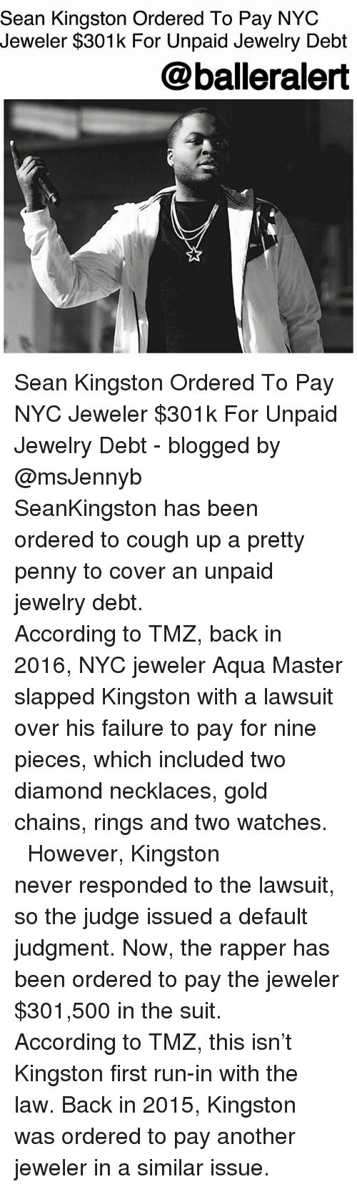 Memes, Run, and Diamond: Sean Kingston Ordered To Pay NYC  Jeweler $301k For Unpaid Jewelry Debt  @balleralert Sean Kingston Ordered To Pay NYC Jeweler $301k For Unpaid Jewelry Debt - blogged by @msJennyb ⠀⠀⠀⠀⠀⠀⠀ ⠀⠀⠀⠀⠀⠀⠀ SeanKingston has been ordered to cough up a pretty penny to cover an unpaid jewelry debt. ⠀⠀⠀⠀⠀⠀⠀ ⠀⠀⠀⠀⠀⠀⠀ According to TMZ, back in 2016, NYC jeweler Aqua Master slapped Kingston with a lawsuit over his failure to pay for nine pieces, which included two diamond necklaces, gold chains, rings and two watches. ⠀⠀⠀⠀⠀⠀⠀ ⠀⠀⠀⠀⠀⠀⠀ However, Kingston never responded to the lawsuit, so the judge issued a default judgment. Now, the rapper has been ordered to pay the jeweler $301,500 in the suit. ⠀⠀⠀⠀⠀⠀⠀ ⠀⠀⠀⠀⠀⠀⠀ According to TMZ, this isn't Kingston first run-in with the law. Back in 2015, Kingston was ordered to pay another jeweler in a similar issue.