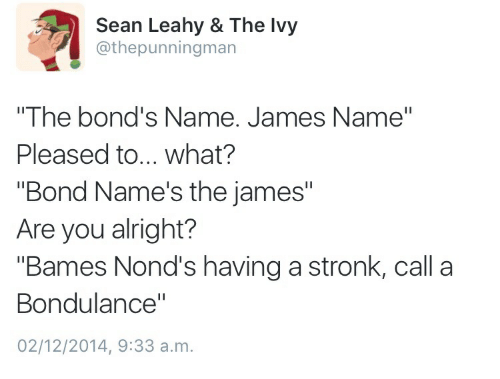 """Alright, Bond, and James: Sean Leahy & The lvy  @thepunningman  """"The bond's Name. James Name""""  Pleased to.. what?  """"Bond Name's the james""""  Are you alright?  """"Bames Nond's having a stronk, call a  Bondulance""""  02/12/2014, 9:33 a.m"""