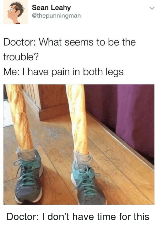 Doctor, Reddit, and Time: Sean Leahy  @thepunningman  Doctor: What seems to be the  trouble?  Me: I have pain in both legs