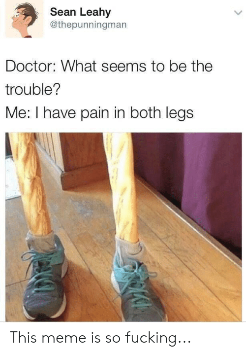 Doctor, Fucking, and Funny: Sean Leahy  @thepunningman  Doctor: What seems to be the  trouble?  Me: I have pain in both legs This meme is so fucking...