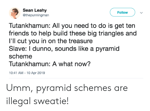 Friends, Help, and Big: Sean Leahy  @thepunningman  Follow  Tutankhamun: All you need to do is get ten  friends to help build these big triangles and  I'll cut you in on the treasure  Slave: I dunno, sounds like a pyramid  scheme  Tutankhamun: A what now?  10:41 AM 10 Apr 2019 Umm, pyramid schemes are illegal sweatie!