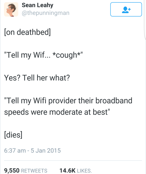 "Best, Wifi, and Her: Sean Leahy  @thepunningman  on deathbed]  Tell my Wif... *cough*""  Yes? Tell her what?  Tell my Wifi provider their broadband  speeds were moderate at best""  [dies]  6:37 am -5 Jan 2015  9,550 RETWEETS14.6K LIKES"