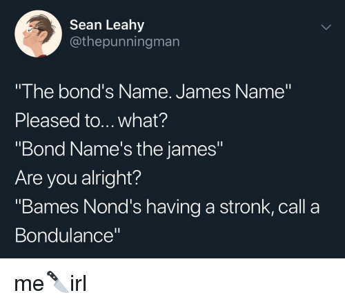 """Irl, Alright, and Bond: Sean Leahy  @thepunningman  """"The bond's Name. James Name""""  Pleased to... what?  """"Bond Name's the james""""  Are you alright?  """"Bames Nond's having a stronk, call a  Bondulance"""""""