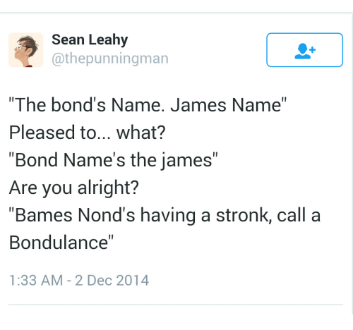 """Alright, Bond, and James: Sean Leahy  @thepunningman  The bond's Name. James Name""""  Pleased to... what?  """"Bond Name's the james""""  Are you alright?  """"Bames Nond's having a stronk, call a  Bondulance""""  1:33 AM - 2 Dec 2014"""