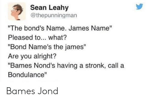 "Alright, Bond, and James: Sean Leahy  @thepunningman  ""The bond's Name. James Name""  Pleased to... what?  ""Bond Name's the james""  Are you alright?  ""Bames Nond's having a stronk, call a  Bondulance"" Bames Jond"