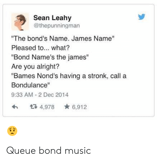"Music, Reddit, and Alright: Sean Leahy  @thepunningman  The bond's Name. James Name""  Pleased to... what?  Bond Name's the james""  Are you alright?  ""Bames Nond's having a stronk, call a  Bondulance""  9:33 AM 2 Dec 2014  ta 4,978 6,912 Queue bond music"