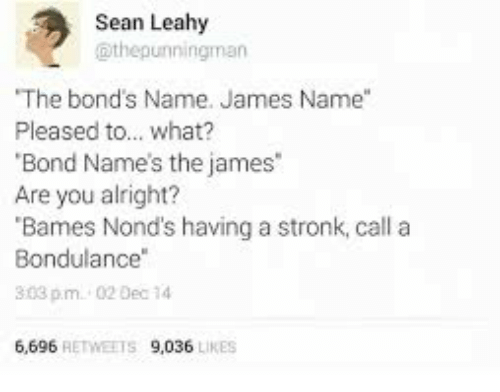 "Alright, Bond, and James: Sean Leahy  @thepunningman  The bond's Name. James Name""  Pleased to... what?  Bond Name's the james  Are you alright?  Bames Nond's having a stronk, call a  Bondulance  303 pm. 02 Dec 14  9,036 LIKE  6,696 RETWEETS"
