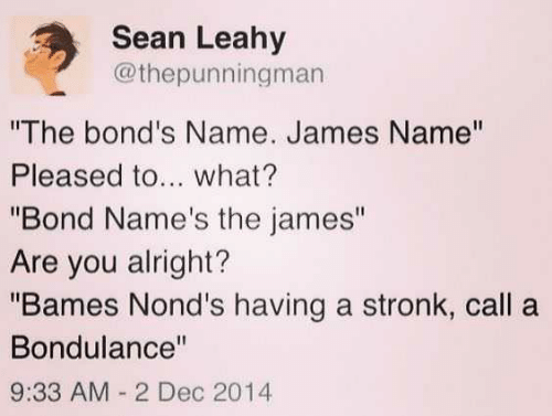 "Alright, Bond, and James: Sean Leahy  @thepunningman  ""The bond's Name. James Name""  Pleased to... what?  ""Bond Name's the james""  Are you alright?  ""Bames Nond's having a stronk, call a  Bondulance""  9:33 AM 2 Dec 2014"