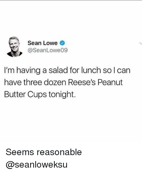 Reese's, Girl Memes, and Peanut Butter: Sean Lowe  @SeanLowe09  I'm having a salad for lunch solcan  have three dozen Reese's Peanut  Butter Cups tonight. Seems reasonable @seanloweksu