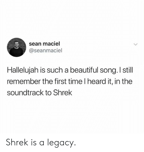 Beautiful, Dank, and Hallelujah: sean maciel  @seanmaciel  Hallelujah is such a beautiful song. I still  remember the first time I heard it, in the  soundtrack to Shrek Shrek is a legacy.