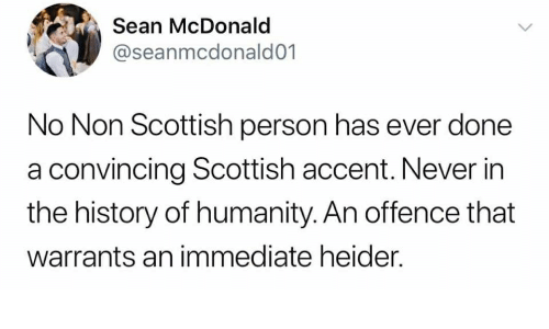 History, Scottish, and Humanity: Sean McDonald  @seanmcdonald01  No Non Scottish person has ever done  a convincing Scottish accent. Never in  the history of humanity. An offence that  warrants an immediate heider.