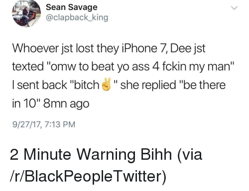"Ass, Bitch, and Blackpeopletwitter: Sean Savage  @clapback king  Whoever jst lost they iPhone 7, Dee jst  texted ""omw to beat yo ass 4 fckin my man""  I sent back ""bitch"" she replied ""be there  in 10"" 8mn ago  9/27/17, 7:13 PM <p>2 Minute Warning Bihh (via /r/BlackPeopleTwitter)</p>"