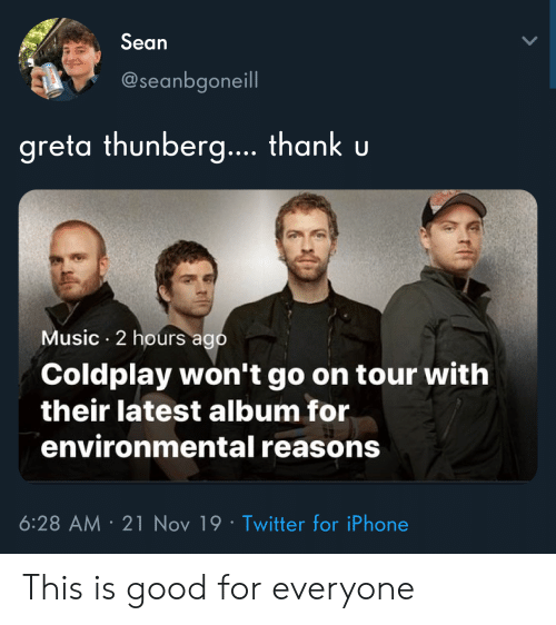 Sean Greta Thunberg Thank U Music 2 Hours Ago Coldplay Won't Go on Tour  With Their Latest Album for Environmental Reasons 628 AM 21 Nov 19 Twitter  for iPhone This Is Good