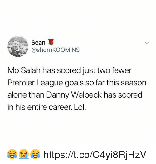 Being Alone, Goals, and Lol: Sean  @shornKOOMINS  Mo Salah has scored just two fewer  Premier League goals so far this season  alone than Danny Welbeck has scored  in his entire career. Lol. 😂😭😂 https://t.co/C4yi8RjHzV