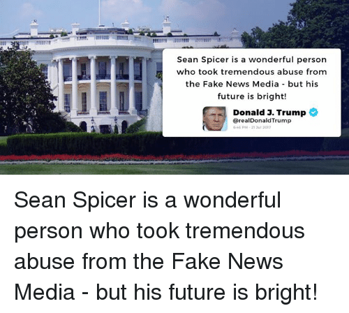 Fake, Future, and News: Sean Spicer is a wonderful person  who took tremendous abuse from  the Fake News Media but his  future is bright!  Donald J. Trump  @realDonaldTrump  46PM-21 3ul 2012 Sean Spicer is a wonderful person who took tremendous abuse from the Fake News Media - but his future is bright!