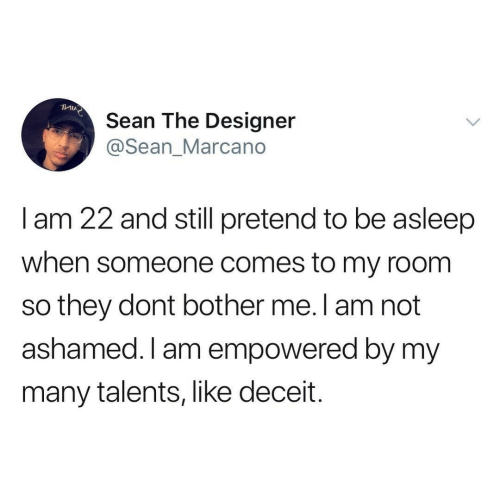 Empowered, They, and Still: Sean The Designer  @Sean_Marcano  I am 22 and still pretend to be asleep  when someone comes to my room  so they dont bother me. l am not  ashamed. I am empowered by my  many talents, like deceit.