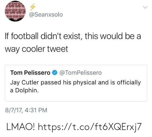 Football, Funny, and Jay: @Seanxsolo  If football didn't exist, this would be a  way cooler tweet  Tom Pelissero@TomPelissero  Jay Cutler passed his physical and is officially  a Dolphin.  8/7/17, 4:31 PM LMAO! https://t.co/ft6XQErxj7