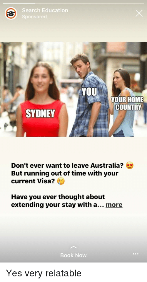 Australia, Book, and Home: Search Education  Sponsored  YOU  YOUR HOME  COUNTRY  SYDNEY  Don't ever want to leave Australia?  But running out of time with your  current Visa?  Have you ever thought about  extending your stay with a... more  Book Now