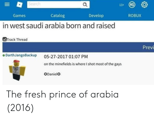 Fresh, Prince, and Games: Search  Games  Catalog  Develop  ROBUX  in west saudi arabia born and raised  Track Thread  Previ  o DarthJangoBackup  05-27-2017 01:07 PM  on the minefields is where I shot most of the gays  ODanield The fresh prince of arabia (2016)