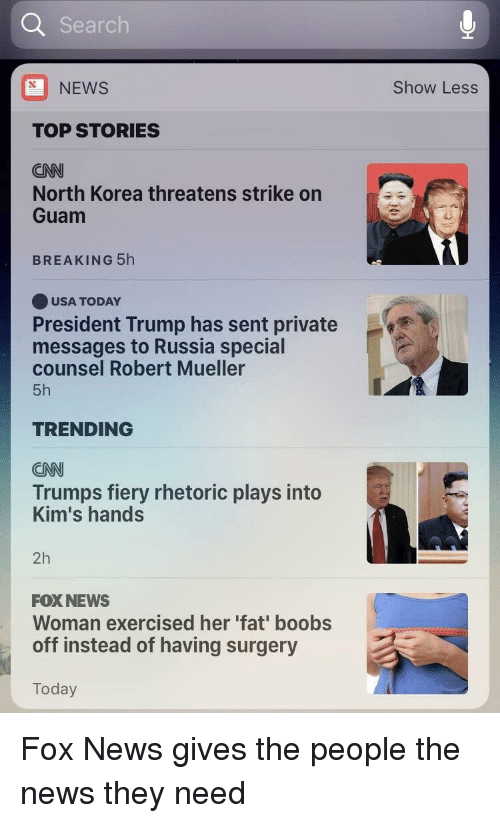 cnn.com, News, and North Korea: Search  NEWS  Show Less  TOP STORIES  CNN  North Korea threatens strike on  Guam  BREAKING 5h  USA TODAY  President Trump has sent private  messages to Russia special  counsel Robert Mueller  5h  TRENDING  CNN  Trumps fiery rhetoric plays into  Kim's hands  2h  FOX NEWS  Woman exercised her 'fat' boobs  off instead of having surgery  Today