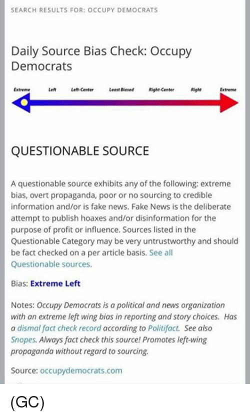 Fake, Memes, and News: SEARCH RESULTS FOR: OCCUPY DEMOCRATS  Daily Source Bias Check: Occupy  Democrats  Extreme  Left Left-center  Least Biased Right-center  Right  QUESTIONABLE SOURCE  A questionable source exhibits any of the following: extreme  bias, overt propaganda, poor or no sourcing to credible  information and/or is fake news, Fake News is the deliberate  attempt to publish hoaxes and/or disinformation for the  purpose of profit or influence. Sources listed in the  Questionable Category may be very untrustworthy and should  be fact checked on a per article basis. See all  Questionable sources.  Bias: Extreme Left  Notes: Occupy Democrats is a political and news organization  with an extreme left wing bias in reporting and story choices. Has  a dismal fact check record according to Politifact. See also  Snopes. Always fact check this source Promotes left-wing  propaganda without regard to sourcing.  Source: occupydemocrats.com (GC)