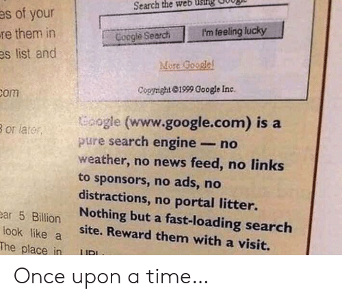 Google, News, and google.com: Search the web usillg  es of your  P'm feeling lucky  re them in  es list and  Coogle Search  More Google  Cogright 1999 Google Inc.  Bom  oogle (www.google.com) is a  pure search engine- no  weather, no news feed, no links  to sponsors, no ads, no  distractions, no portal litter.  Nothing but a fast-loading search  site. Reward them with a visit.  B or later  ear 5 Billion  look like a  The place in Once upon a time…