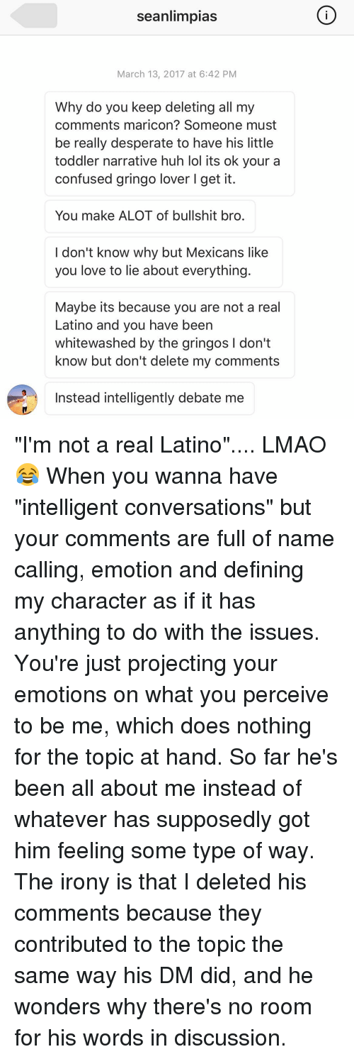 """Memes, 🤖, and Latino: Searlimpias  March 13, 2017 at 6:42 PM  Why do you keep deleting all my  comments maricon? Someone must  be really desperate to have his little  toddler narrative huh lol its ok your a  confused gringo lover l get it.  You make ALOT of bullshit bro.  I don't know why but Mexicans like  you love to lie about everything.  Maybe its because you are not a real  Latino and you have been  whitewashed by the gringos l don't  know but don't delete my comments  Instead intelligently debate me """"I'm not a real Latino"""".... LMAO 😂 When you wanna have """"intelligent conversations"""" but your comments are full of name calling, emotion and defining my character as if it has anything to do with the issues. You're just projecting your emotions on what you perceive to be me, which does nothing for the topic at hand. So far he's been all about me instead of whatever has supposedly got him feeling some type of way. The irony is that I deleted his comments because they contributed to the topic the same way his DM did, and he wonders why there's no room for his words in discussion."""