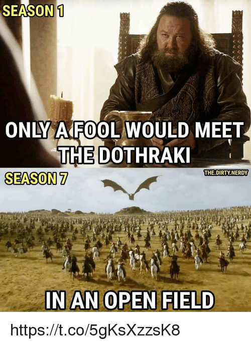 Dirty, The Dirty, and Dothraki: SEASON 1  ONLY AAROOL WOULD MEET  THE DOTHRAKI  THE DIRTY NERDY  SEASON 7  IN AN OPEN FIELD https://t.co/5gKsXzzsK8